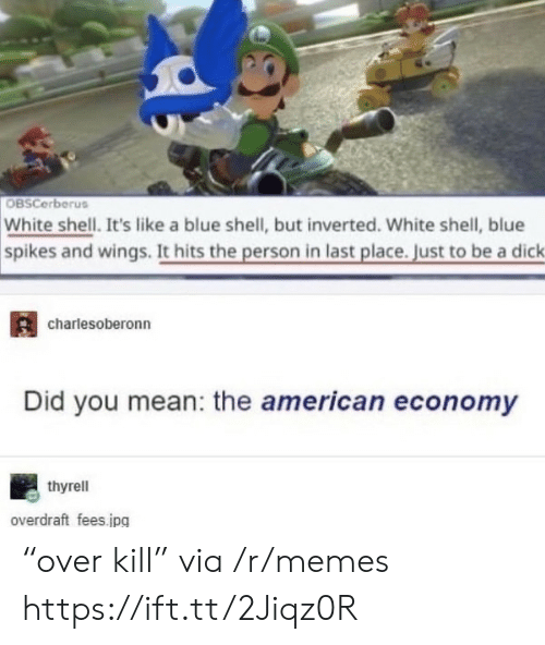 "did you mean: OBSCerberus  White shell. It's like a blue shell, but inverted. White shell, blue  spikes and wings. It hits the person in last place. Just to be a dick  charlesoberonn  Did you mean: the american economy  thyrell  overdraft fees.jpg ""over kill"" via /r/memes https://ift.tt/2Jiqz0R"