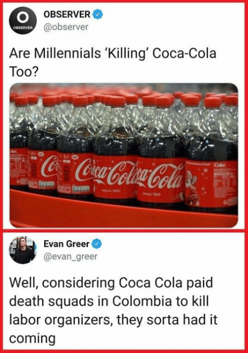 Evan: OBSERVER  @observer  OBSERVER  Are Millennials 'Killing' Coca-Cola  Too?  Evan Greer  @evan greer  Well, considering Coca Cola paid  death squads in Colombia to kill  labor organizers, they sorta had it  coming