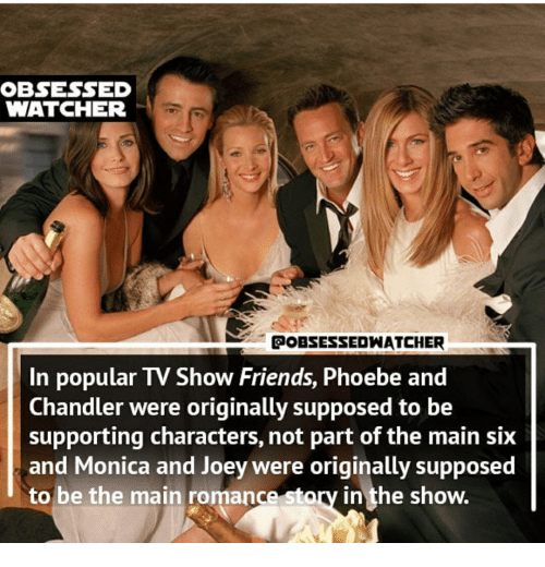 Friends, Monica, and Joey: OBSESSED  WATCHER  POBSESSEDWATCHER  In popular TV Show Friends, Phoebe and  Chandler were originally supposed to be  supporting characters, not part of the main six  and Monica and Joey were originally supposed  to be the main romance story in the show.