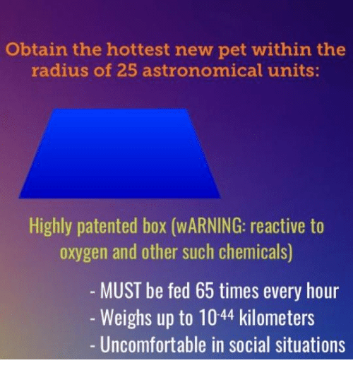 reactive: Obtain the hottest new pet within the  radius of 25 astronomical units:  Highly patented box (WARNING: reactive to  oxygen and other such chemicals)  MUST be fed 65 times every hour  -Weighs up to 1044 kilometers  - Uncomfortable in social situations