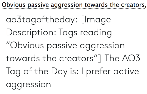 "Aggression: Obvious passive aggression towards the creators, ao3tagoftheday:  [Image Description: Tags reading ""Obvious passive aggression towards the creators""]  The AO3 Tag of the Day is: I prefer active aggression"