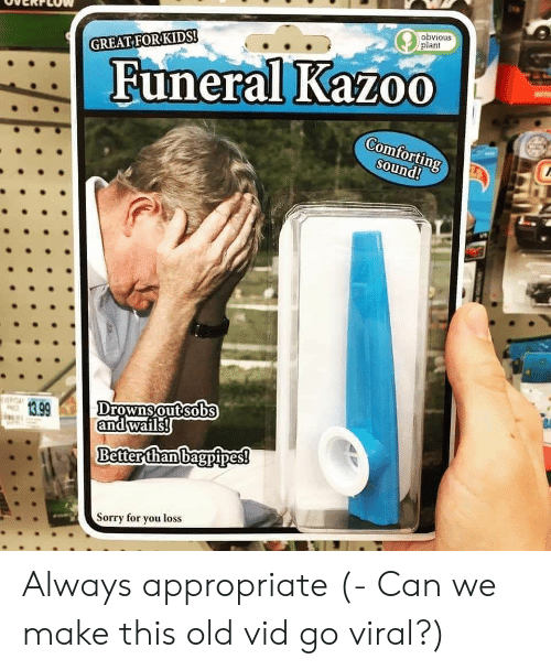 vid: obvious  plant  GREAT FORKIDS!  Funeral Kazoo  Comfortin  Sound!  13.99  Drownsoutsobs  andwails  Better than bagpipes!  orry for you loss Always appropriate (- Can we make this old vid go viral?)