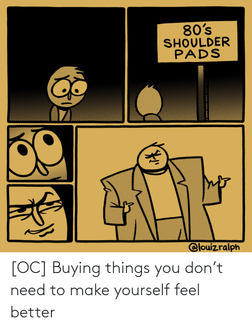 Buying: [OC] Buying things you don't need to make yourself feel better