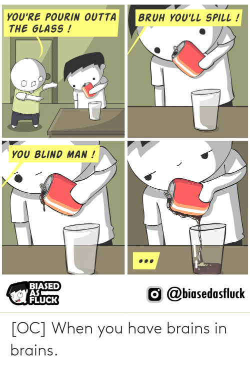When You Have: [OC] When you have brains in brains.