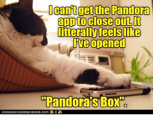 "Pandora, Box, and Com: Ocantgetthe Pandora  app to close out.It  nterally feels like  Tve opened  ""Pandora's Box  ICANHASCHEEZEURGER COM"