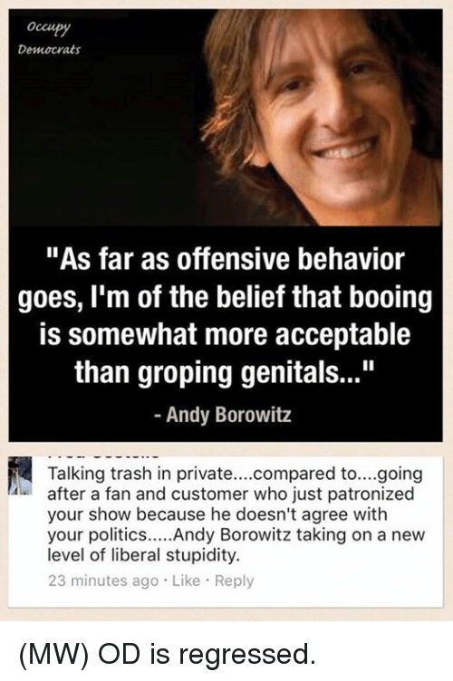 """groping: occu  Democrats  """"As far as offensive behavior  goes, I'm of the belief that booing  is somewhat more acceptable  than groping genitals...""""  Andy Borowitz  Talking trash in private  compared to....going  after a fan and customer who just patronized  your show because he doesn't agree with  your politics  Andy Borowitz taking on a new  level of liberal stupidity.  23 minutes ago Like Reply (MW) OD is regressed."""
