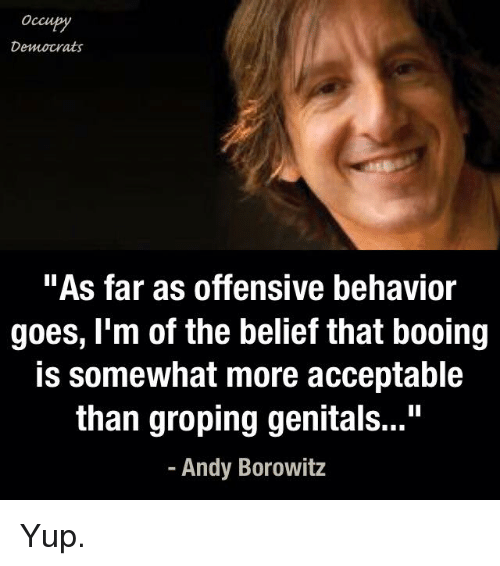 """groping: Occu  Democrats  """"As far as offensive behavior  goes, I'm of the belief that booing  is somewhat more acceptable  than groping genitals...""""  Andy Borowitz Yup."""
