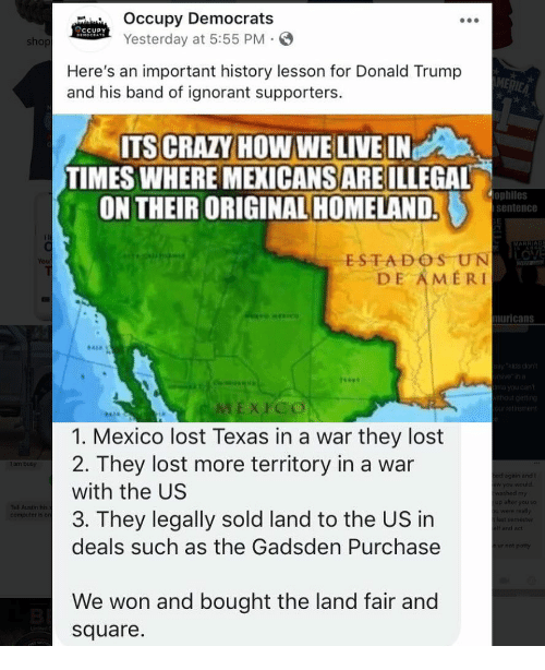 Homeland: Occupy Democrat:s  Yesterday at 5:55 PM-  CCUPY  sho  Here's an important history lesson for Donald Trump  and his band of ignorant supporters.  ITS CRAZY HOW WE LIVE IN  TIMES WHERE MEXICANSARE ILLEGAL  ON THEIR ORIGINAL HOMELAND.  ophiles  sentence  MARRIA  ESTADOS UNN  DE AMERI  muricans  xrco  1. Mexico lost Texas in a war they lost  2. They lost more territory in a war  with the US  3. They legally sold land to the US in  deals such as the Gadsden Purchase  am bus  and I  We won and bought the land fair and  square