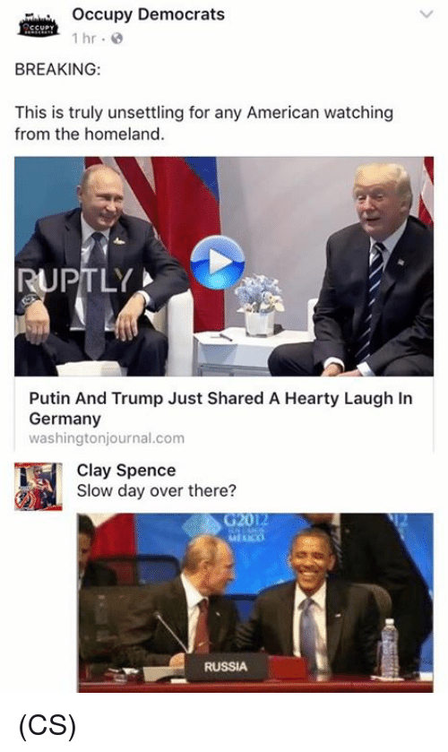 Memes, American, and Germany: Occupy Democrats  1 hr.  BREAKING:  This is truly unsettling for any American watching  from the homeland  RUPTLY  Putin And Trump Just Shared A Hearty Laugh In  Germany  washingtonjournal.com  Clay Spencer there?  Slow day over there?  G2012  RUSSIA (CS)