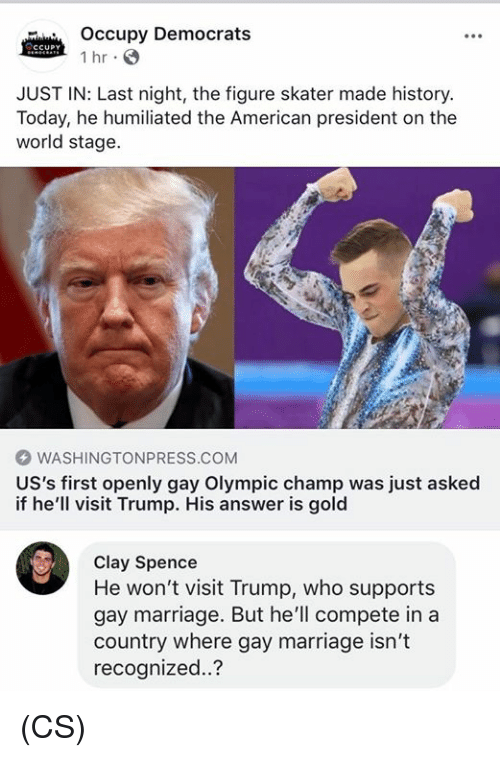 uss: Occupy Democrats  1 hr  JUST IN: Last night, the figure skater made history.  Today, he humiliated the American president on the  world stage.  WASHINGTONPRESS.COM  US's first openly gay Olympic champ was just asked  if he'll visit Trump. His answer is gold  Clay Spence  He won't visit Trump, who supports  gay marriage. But he'll compete in a  country where gay marriage isn't  recognized..? (CS)
