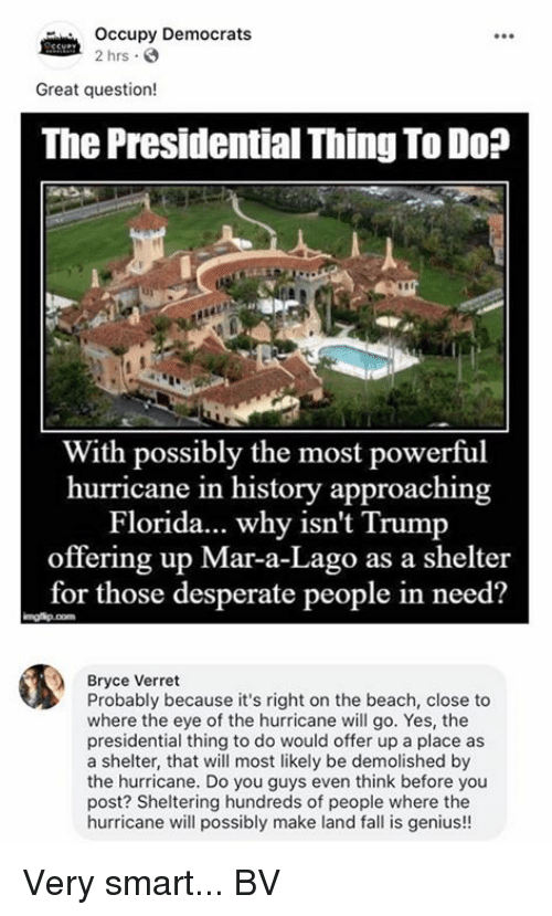 marred: Occupy Democrats  2 hrs  Great question!  The Presidential Thing To Do?  ir  With possibly the most powerful  hurricane in history approaching  Florida... why isn't Trump  offering up Mar-a-Lago as a shelter  for those desperate people in need?  Bryce Verret  Probably because it's right on the beach, close to  where the eye of the hurricane will go. Yes, the  presidential thing to do would offer up a place as  a shelter, that will most likely be demolished by  the hurricane. Do you guys even think before you  post? Sheltering hundreds of people where the  hurricane will possibly make land fall is genius!! Very smart... BV