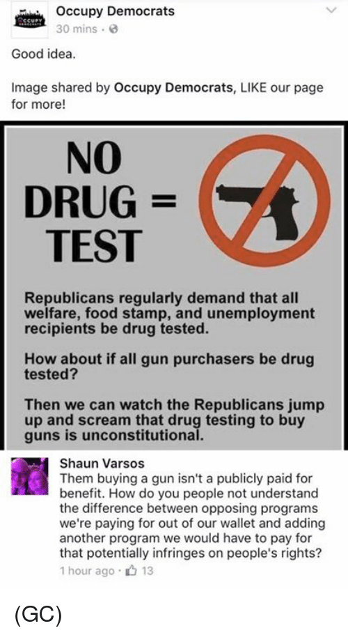 Food, Guns, and Memes: occupy Democrats  30 mins  Good idea.  Image shared by occupy Democrats, LIKE our page  for more  NO  DRUG  TEST  Republicans regularly demand that all  welfare, food stamp, and unemployment  recipients be drug tested.  How about if all gun purchasers be drug  tested?  Then we can watch the Republicans jump  up and scream that drug testing to buy  guns is unconstitutional.  Shaun Varsos  Them buying a gun isn't a publicly paid for  benefit. How do you people not understand  the difference between opposing programs  we're paying for out of our wallet and adding  another program we would have to pay for  that potentially infringes on people's rights?  1 hour ago 13 (GC)