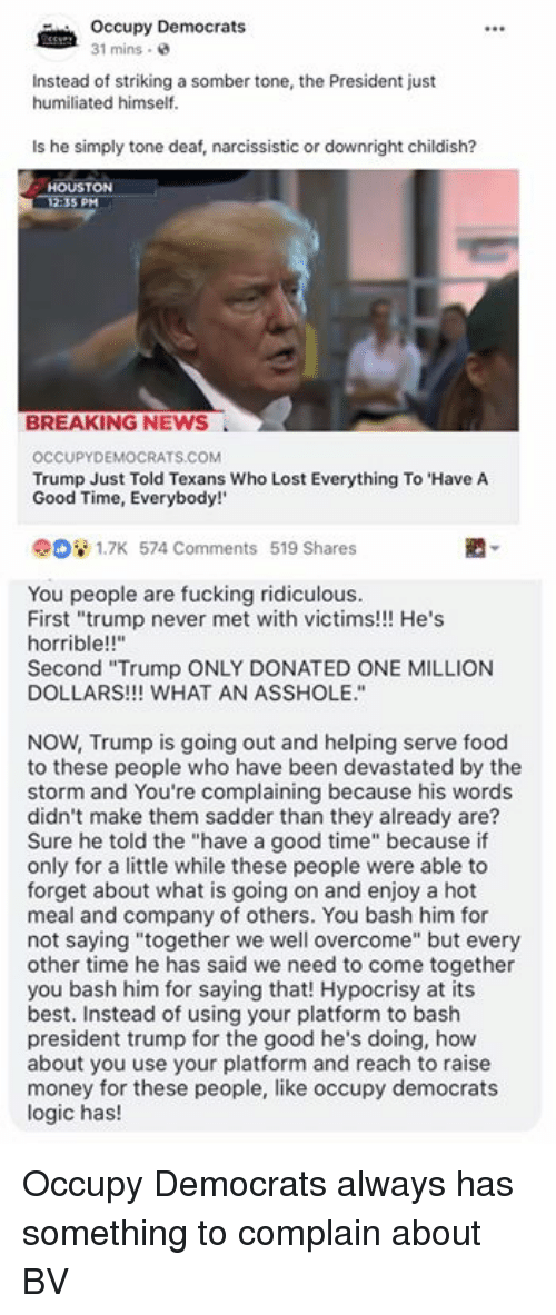 """Complainer: Occupy Democrats  31 mins .  Instead of striking a somber tone, the President just  humiliated himself.  Is he simply tone deaf, narcissistic or downright childish?  HOUSTON  5 PM  BREAKING NEWS  OCCUPYDEMOCRATS.COM  Trump Just Told Texans Who Lost Everything To 'Have A  Good Time, Everybody!  908 1.7K 574 Comments 519 Shares  You people are fucking ridiculous.  First """"trump never met with victims!!! He's  horrible!!'""""  Second """"Trump ONLY DONATED ONE MILLION  DOLLARS!!! WHAT AN ASSHOLE.""""  NOW, Trump is going out and helping serve food  to these people who have been devastated by the  storm and You're complaining because his words  didn't make them sadder than they already are?  Sure he told the """"have a good time"""" because if  only for a little while these people were able to  forget about what is going on and enjoy a hot  meal and company of others. You bash him for  not saying """"together we well overcome"""" but every  other time he has said we need to come together  you bash him for saying that! Hypocrisy at its  best. Instead of using your platform to bash  president trump for the good he's doing, how  about you use your platform and reach to raise  money for these people, like occupy democrats  logic has! Occupy Democrats always has something to complain about BV"""