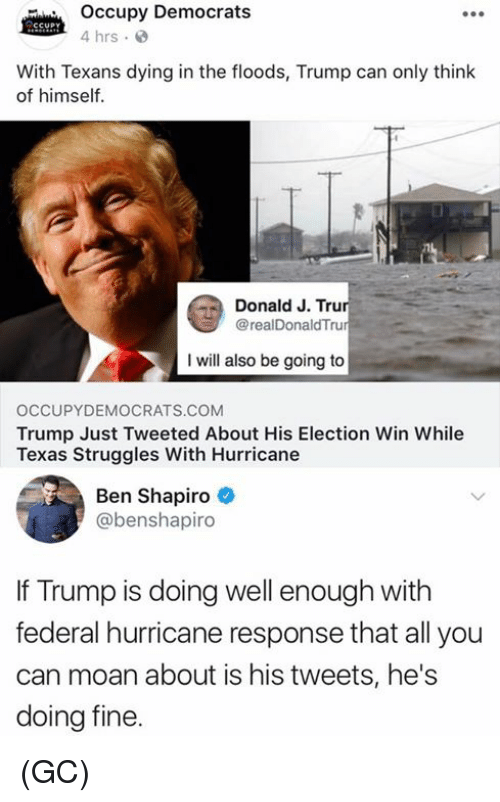 Offed Himself: Occupy Democrats  4 hrs.  With Texans dying in the floods, Trump can only think  of himself.  Donald J. Tru  @realDonaldTru  I will also be going to  OCCUPYDEMOCRATS.COM  Trump Just Tweeted About His Election Win While  Texas Struggles With Hurricane  Ben Shapiro  @benshapiro  If Trump is doing well enough with  federal hurricane response that all you  can moan about is his tweets, he's  doing fine. (GC)
