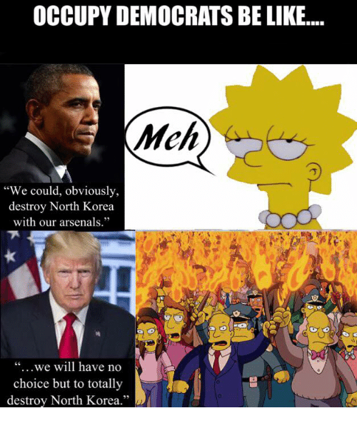 "Be Like, Memes, and North Korea: OCCUPY DEMOCRATS BE LIKE....  Mch  ""We could, obviously,  destroy North Korea  with our arsenals.""  ""...we will have no  choice but to totally  destroy North Korea.""  25"