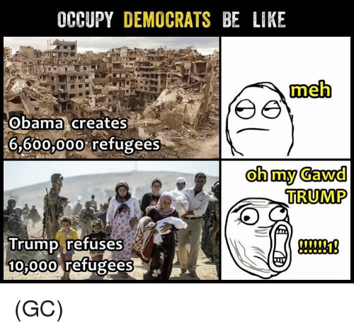 Oh My Gawd: OCCUPY  DEMOCRATS BE LIKE  meh  ee  Obama creates  6,600,000 refugees  oh my Gawd  TRUMP  Trump refuses  10,000 refugees (GC)
