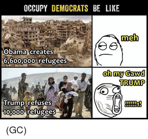 Oh My Gawd: OCCUPY DEMOCRATS BE LIKE  meh  Obama creates  6,600,000% refugees  oh my Gawd  TRUMP  Trump refuses  t00  10 00o refugees (GC)