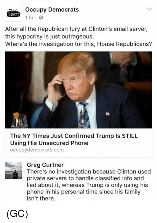 classifieds: Occupy Democrats  CCUPY  1 hr.  After all the Republican fury at Clinton's email server,  this hypocrisy is just outrageous.  Where's the investigation for this, House Republicans?  The NY Times Just Confirmed Trump Is STILL  Using His Unsecured Phone  occupy democrats.com  Greg Curtner  There's no investigation because Clinton used  private servers to handle classified info and  lied about it, whereas Trump is only using his  phone in his personal time since his family  isn't there. (GC)