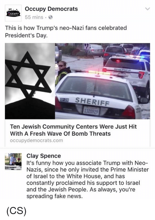 proclaim: occupy Democrats  CCUPY  55 mins.  This is how Trump's neo-Nazi fans celebrated  President's Day.  SHERIFF  Ten Jewish Community Centers Were Just Hit  With A Fresh Wave Of Bomb Threats  occupy democrats.com  It's funny how you associate Trump with Neo  Nazis, since he only invited the Prime Minister  of Israel to the White House, and has  constantly proclaimed his support to lsrael  and the Jewish People. As always, you're  spreading fake news. (CS)