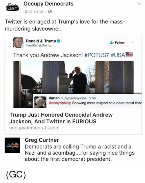 Love, Memes, and Respect: occupy Democrats  CCUPY  Just now  Twitter is enraged at Trump's love for the mass-  murdering slaveowner.  Donald J. Trump  Follow  arealDonald Trump  Thank you Andrew Jackson! #POTUS7 #USA  darian  hyperinuyasha 21m  @abbydphillip Showing more respect to a dead racist than  Trump Just Honored Genocidal Andrew  Jackson, And Twitter ls FURIOUS  occupy democrats.com  Greg Curtner  Democrats are calling Trump a racist and a  Nazi and a scumbag... for saying nice things  about the first democrat president. (GC)