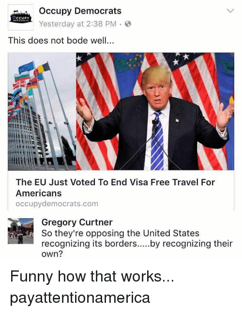 Bodees: occupy Democrats  CCUPY  Yesterday at 2:38 PM  This does not bode well...  The EU Just Voted To End Visa Free Travel For  Americans  occupy democrats com  Gregory Curtner  So they're opposing the United States  recognizing its borders  by recognizing their  own? Funny how that works... payattentionamerica