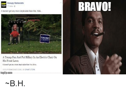 Memes, Bravo, and Trump: occupy Democrats  DUMP  TRUMP mins 6  doesntget any more deplorable than this, folks.  TRUMP  ATrump Fan Just Put Hillary InAn Electric Chair On  His Front Lawn  tdoesntge any more deplorable than ths, folks.  occ PDEMOCRATSCOM BY GRANT STERN  img i pcom  BRAVO! ~B.H.