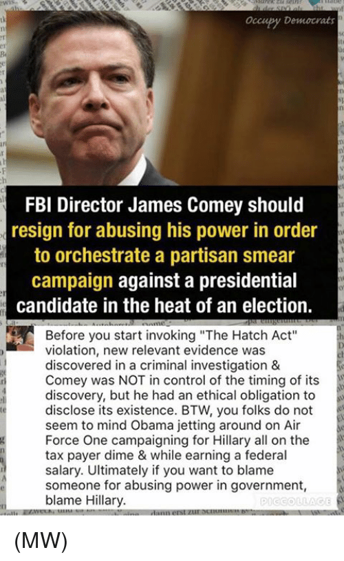 """Smear Campaign: occupy Democrats  FBI Director James Comey should  resign for abusing his power in order  to orchestrate a partisan smear  campaign against a presidential  candidate in the heat of an election.  Before you start invoking """"The Hatch Act""""  violation, new relevant evidence was  discovered in a criminal investigation &  Comey was NOT in control of the timing of its  discovery, but he had an ethical obligation to  disclose its existence. BTW, you folks do not  seem to mind Obama jetting around on Air  Force One campaigning for Hillary all on the  tax payer dime & while earning a federal  salary. Ultimately if you want to blame  someone for abusing power in government  blame Hillary.  PICCOLLAGE (MW)"""