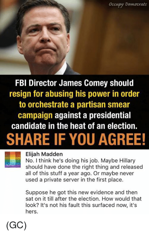 Smear Campaign: Occupy Democrats  FBI Director James Comey should  resign for abusing his power in order  to orchestrate a partisan smear  campaign against a presidential  candidate in the heat of an election.  SHARE IF YOU AGREE!  Elijah Madden  No. I think he's doing his job. Maybe Hillary  should have done the right thing and released  all of this stuff a year ago. Or maybe never  used a private server in the first place.  Suppose he got this new evidence and then  sat on it till after the election. How would that  look? It's not his fault this surfaced now, it's  hers. (GC)