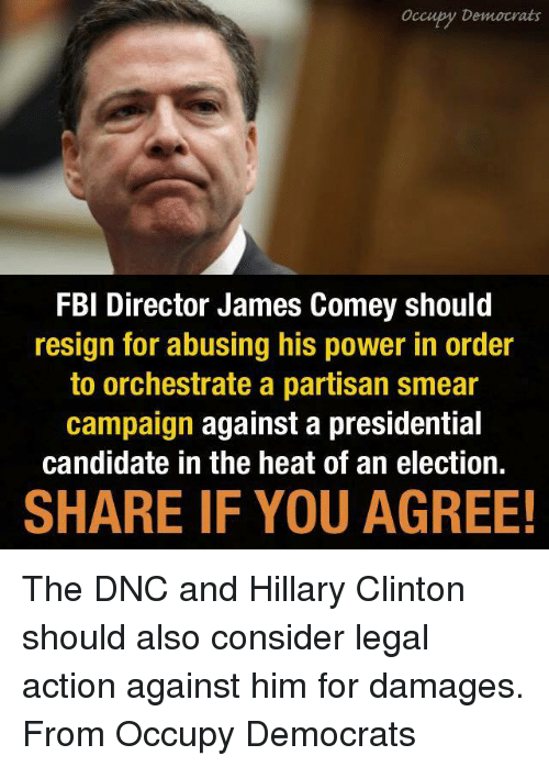 Smear Campaign: Occupy Democrats  FBI Director James Comey should  resign for abusing his power in order  to orchestrate a partisan smear  campaign against a presidential  candidate in the heat of an election.  SHARE IF YOU AGREE! The DNC and Hillary Clinton should also consider legal action against him for damages. From Occupy Democrats