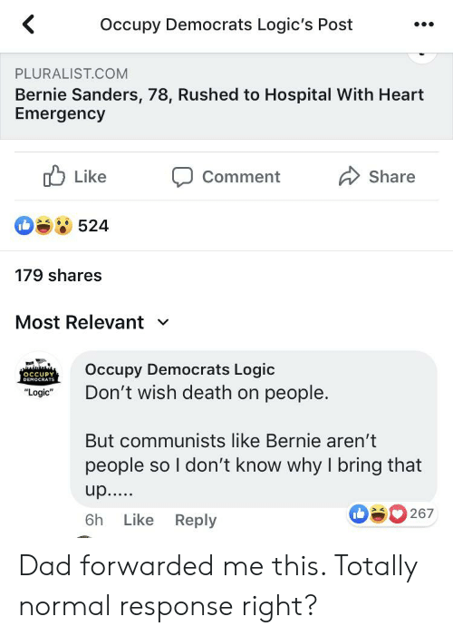 "Occupy Democrats: Occupy Democrats Logic's Post  PLURALIST.COM  Bernie Sanders, 78, Rushed to Hospital With Heart  Emergency  Like  Share  Comment  524  179 shares  Most Relevant  V  Occupy Democrats Logic  OCCUPY  DEMOCRATS  Don't wish death on people.  ""Logic""  But communists like Bernie aren't  people so I don't know why I bring that  up.....  267  Like  6h  Reply Dad forwarded me this. Totally normal response right?"