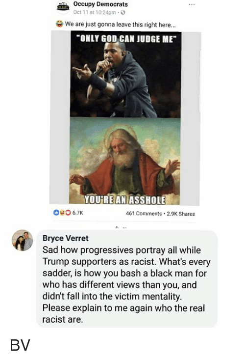 """Trump Supporters: Occupy Democrats  Oct 11 at 10:24pm.3  we are just gonna leave this right here.""""  ONLY GOD CAN JUDGE ME  YOUREANİASSHOLEE  040 6.7K  461 Comments.2.9K Shares  Bryce Verret  Sad how progressives portray all while  Trump supporters as racist. What's every  sadder, is how you bash a black man for  who has different views than you, and  didn't fall into the victim mentality.  Please explain to me again who the real  racist are. BV"""