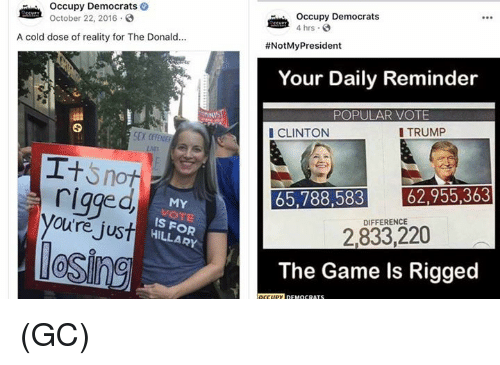Memes, Sex, and The Game: occupy Democrats  October 22, 2016.  Occupy Democrats  4 hrs  A cold dose of reality for The Donald...  #NotMyPresident  Your Daily Reminder  POPULAR VOTE  CLINTON  I TRUMP  SEX CF  rigged  oure jus  65,788,583 62,955363  2,833,220  The Game ls Rigged  MY  VOT  IS FOR  DIFFERENCE  HILLARY (GC)