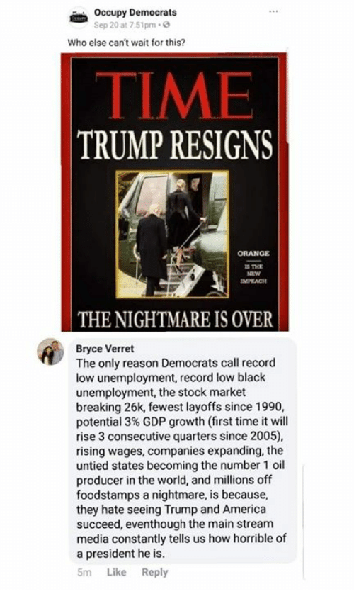Stock Market: Occupy Democrats  Sep 20 at 7:51pm-  Who else can't wait for this?  TIME  TRUMP RESIGNS  ORANGE  IMPLACH  THE NIGHTMARE IS OVER  Bryce Verret  The only reason Democrats call record  low unemployment, record low black  unemployment, the stock market  breaking 26k, fewest layoffs since 1990,  potential 3% GDP growth (first time it will  rise 3 consecutive quarters since 2005),  rising wages, companies expanding, the  untied states becoming the number 1 oil  producer in the world, and millions off  foodstamps a nightmare, is because,  they hate seeing Trump and America  succeed, eventhough the main stream  media constantly tells us how horrible of  a president he is.  5m Like Reply