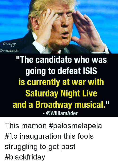 """Isis, Memes, and Saturday Night Live: Occupy  Democrats  """"The candidate who was  going to defeat ISIS  is currently at war with  Saturday Night Live  and a Broadway musical.""""  @William der This mamon #pelosmelapela #ftp inauguration this fools struggling to get past #blackfriday"""