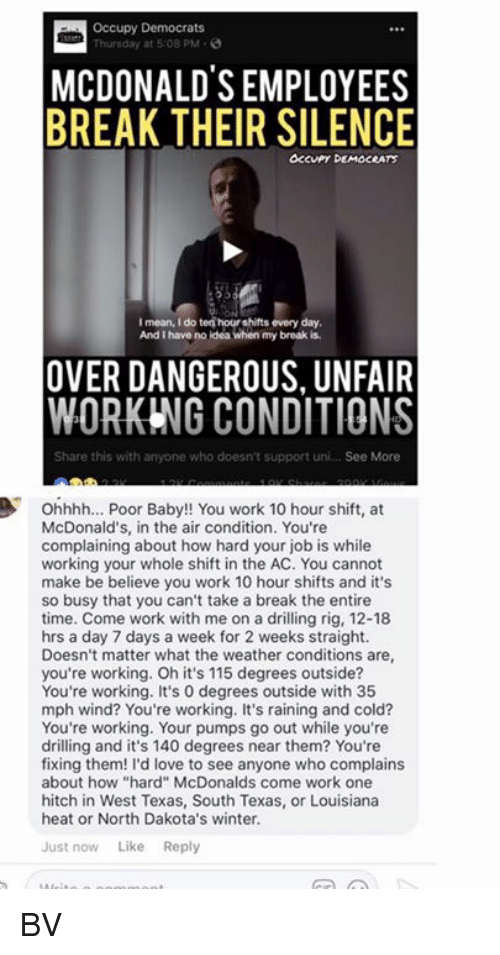"Onee: Occupy Democrats  Thursday at 5:08 PM-  MCDONALDS EMPLOYEES  BREAK THEIR SILENCE  OCcuPy DEMOCRATS  I mean, I do ten hour shifts every day  And I have no ldea when my broak is  OVER DANGEROUS, UNFAIR  WORKING CONDITIONS  Share this with anyone who doesn't support uni... See More  Ohhhh... Poor Baby!! You work 10 hour shift, at  McDonald's, in the air condition. You're  complaining about how hard your job is while  working your whole shift in the AC. You cannot  make be believe you work 10 hour shifts and it's  so busy that you can't take a break the entire  time. Come work with me on a drilling rig, 12-18  hrs a day 7 days a week for 2 weeks straight.  Doesn't matter what the weather conditions are  you're working. Oh it's 115 degrees outside?  You're working. It's 0 degrees outside with 35  mph wind? You're working. It's raining and cold?  You're working. Your pumps go out while you're  drilling and it's 140 degrees near them? You're  fixing them! I'd love to see anyone who complains  about how ""hard"" McDonalds come work one  hitch in West Texas, South Texas, or Louisiana  heat or North Dakota's winter.  Just now Like Reply BV"