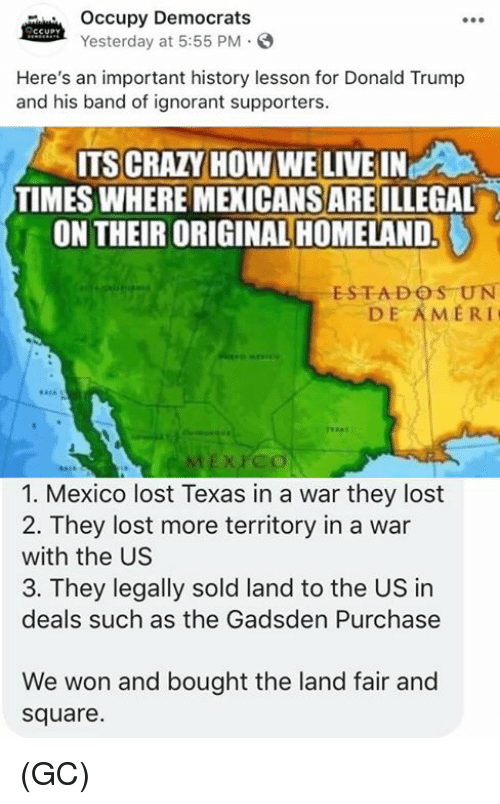 Homeland: Occupy Democrats  Yesterday at 5:55 PM  Here's an important history lesson for Donald Trump  and his band of ignorant supporters.  ITS CRAZY HOW WE LIVE IN  TIMES WHERE MEXICANSARE ILLEGAL  ON THEIR ORIGINAL HOMELAND.  ESTADOS UN  DE AMERI  1. Mexico lost Texas in a war they lost  2. They lost more territory in a war  with the US  3. They legally sold land to the US in  deals such as the Gadsden Purchase  We won and bought the land fair and  square. (GC)