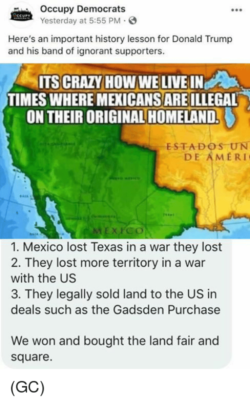 Homeland: Occupy Democrats  Yesterday at 5:55 PM.  Here's an important history lesson for Donald Trump  and his band of ignorant supporters.  ITS CRAZY HOW WE LIVE IN  TIMES WHERE MEXICANS ARE ILLEGAL  ON THEIR ORIGINAL HOMELAND.  ESTADOS UN  DE AMERI  1. Mexico lost Texas in a war they lost  2. They lost more territory in a war  with the US  3. They legally sold land to the US in  deals such as the Gadsden Purchase  We won and bought the land fair and  square. (GC)
