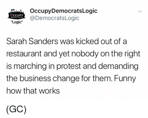 """Funny, Logic, and Memes: OccupyDemocratsLogic  @DemocratsLogic  cCupY  DEMOCRATS  """"Logic""""  Sarah Sanders was kicked out of a  restaurant and yet nobody on the right  is marching in protest and demanding  the business change for them. Funny  how that works (GC)"""