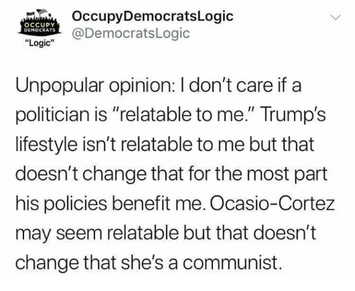 "Logic, Memes, and Lifestyle: OccupyDemocratsLogic  @DemocratsLogic  OCCUPY  DEMOCRATS  ""Logic""  Unpopular opinion: I don't care if a  politician is ""relatable to me."" Trump's  lifestyle isn't relatable to me but that  doesn't change that for the most part  his policies benefit me. Ocasio-Cortez  may seem relatable but that doesn't  change that she's a communist."
