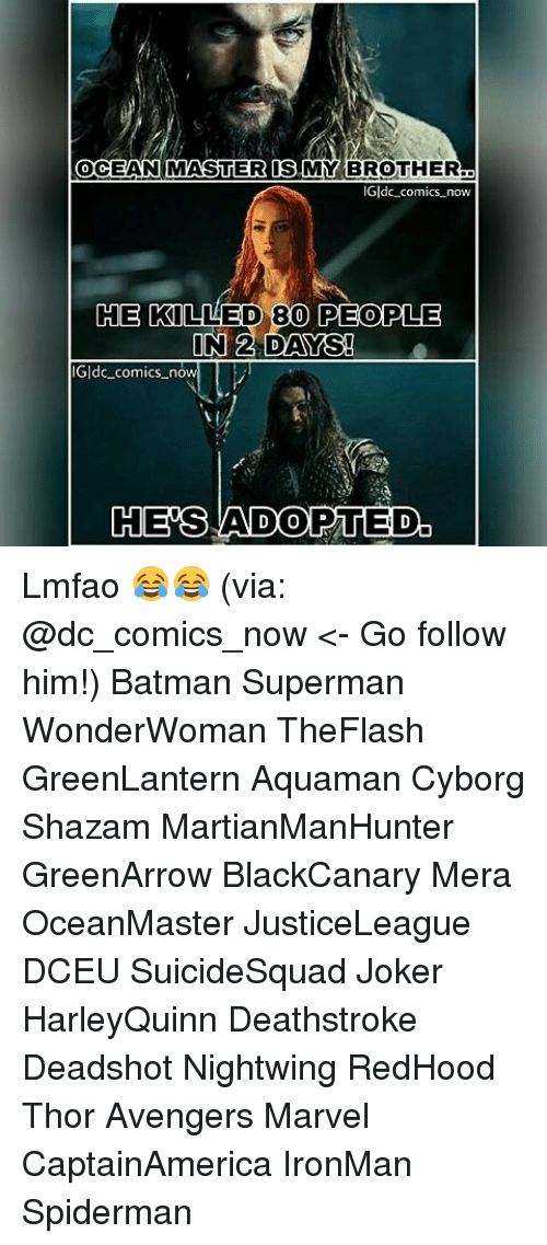 oceaneering: OCEAN MASTER IS MY BROTHER  0  Gldc comics now  HE  E KILLED 80 PEOPLE  ldc comics now  HES ADOPTED. Lmfao 😂😂 (via: @dc_comics_now <- Go follow him!) Batman Superman WonderWoman TheFlash GreenLantern Aquaman Cyborg Shazam MartianManHunter GreenArrow BlackCanary Mera OceanMaster JusticeLeague DCEU SuicideSquad Joker HarleyQuinn Deathstroke Deadshot Nightwing RedHood Thor Avengers Marvel CaptainAmerica IronMan Spiderman