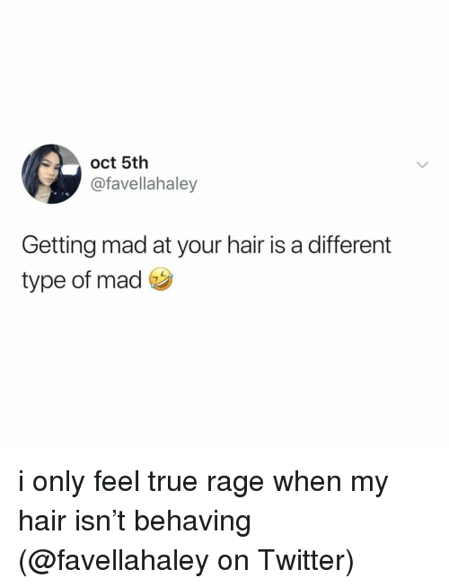 Memes, True, and Twitter: oct 5th  @favellahaley  Getting mad at your hair is a different  type of mad i only feel true rage when my hair isn't behaving (@favellahaley on Twitter)