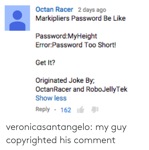 error: Octan Racer 2 days ago  Markipliers Password Be Like  Password:MyHeight  Error Password Too Short!  Get It?  Originated Joke By,  OctanRacer and RoboJellyTek  Show less  Reply 162 veronicasantangelo:  my guy copyrighted his comment
