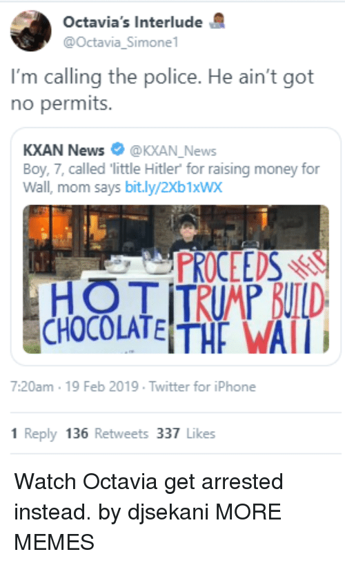 Simone: Octavia's Interlude  @Octavia_Simone  I'm calling the police. He ain't got  no permits.  KXAN News @KXAN_News  Boy, 7, called little Hitler for raising money for  Wall, mom says bit.ly/2Xb1xWx  PROCEEDSr  7:20am 19 Feb 2019 Twitter for iPhone  1 Reply 136 Retweets 337 Likes Watch Octavia get arrested instead. by djsekani MORE MEMES