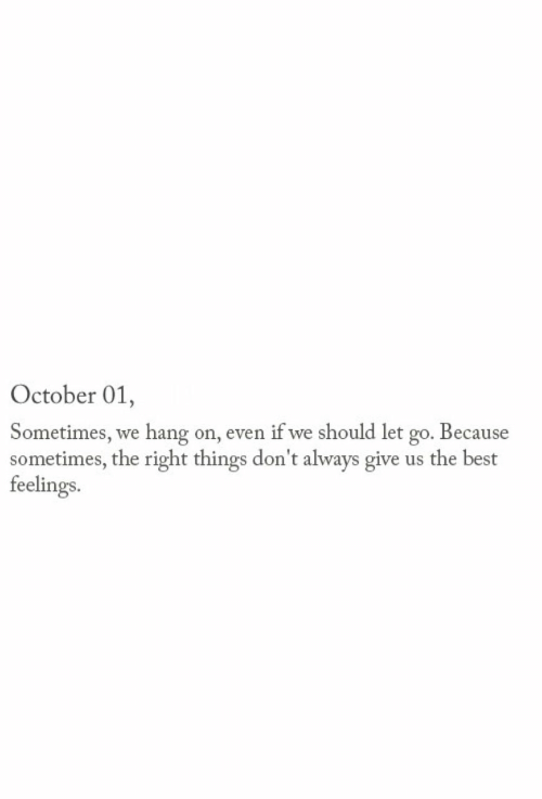 hang on: October 01,  Sometimes, we hang on, even if we should let go. Because  sometimes, the right things don't always give us the best  feelings.