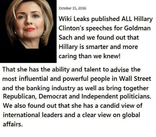 Hillary Clinton, Memes, and Streets: October 15, 2016  WikiLeaks published ALL Hillary  Clinton's speeches for Goldman  Sach and we found out that  Hillary is smarter and more  caring than we knew!  That she has the ability and talent to advise the  most influential and powerful people in Wall Street  and the banking industry as well as bring together  Republican, Democrat and Independent politicians.  We also found out that she has a candid view of  international leaders and a clear view on global  affairs.