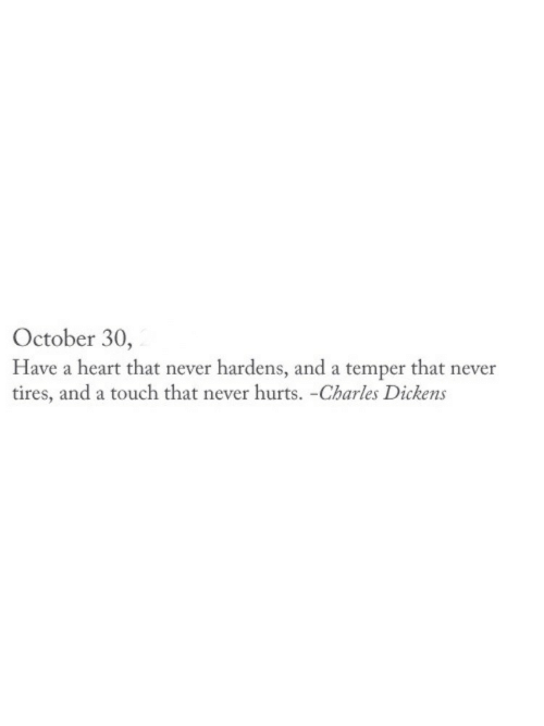 Heart, Charles Dickens, and Never: October 30,  Have a heart that never hardens, and a temper that never  tires, and a touch that never hurts. -Charles Dickens