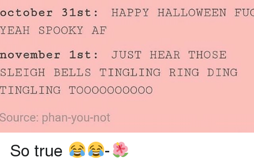 tingling: october 31st: HAPPY HALLOWEEN FU  YEAH SPOOKY AE  november 1st JUST HEAR THOSE  SLEIGH BELLS TINGLING RING DING  TINGLING TOOOOOOOOOO  Source: phan-you-not So true 😂😂-🌺