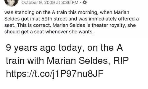 Memes, Today, and Train: October 9, 2009 at 3:36 PM  was standing on the A train this morning, when Marian  Seldes got in at 59th street and was immediately offered a  seat. This is correct. Marian Seldes is theater royalty, she  should geta seat Whenever she wants. 9 years ago today, on the A train with Marian Seldes, RIP https://t.co/j1P97nu8JF