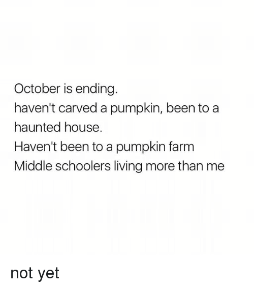 House, Pumpkin, and Girl Memes: October is ending.  haven't carved a pumpkin, been to a  haunted house.  Haven't been to a pumpkin farm  Middle schoolers living more than me not yet