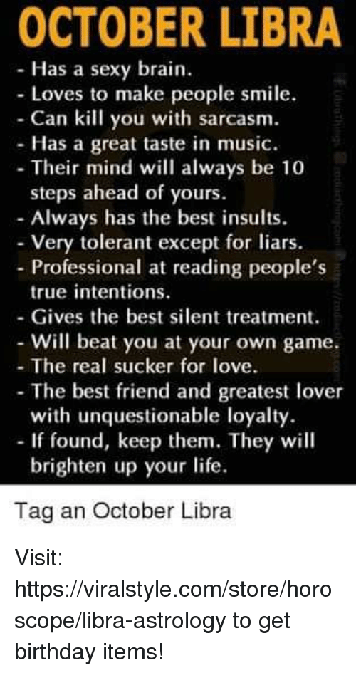 Astrology Memes: OCTOBER LIBRA  Has a sexy brain  - Loves to make people smile.  - Can kill you with sarcasm.  - Has a great taste in music.  - Their mind will always be 10  steps ahead of yours  - Always has the best insults.  Very tolerant except for liars.  Professional at reading people's  true intentions.  - Gives the best silent treatment.  Will beat you at your own game.  - The real sucker for love.  - The best friend and greatest lover  - If found, keep them. They will  Tag an October Libra  with unquestionable loyalty  brighten up your life. Visit: https://viralstyle.com/store/horoscope/libra-astrology to get birthday items!